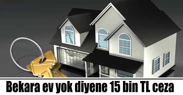 'Bekara ev yok' diyene 15 bin TL'yi bulan ceza kapıda!